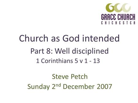 Church as God intended Steve Petch Sunday 2 nd December 2007 Part 8: Well disciplined 1 Corinthians 5 v 1 - 13.
