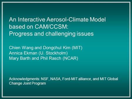 An Interactive Aerosol-Climate Model based on CAM/CCSM: Progress and challenging issues Chien Wang and Dongchul Kim (MIT) Annica Ekman (U. Stockholm) Mary.