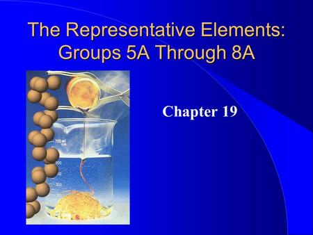 The Representative Elements: Groups 5A Through 8A Chapter 19.
