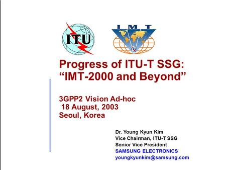 "Progress of ITU-T SSG: ""IMT-2000 and Beyond"" 3GPP2 Vision Ad-hoc 18 August, 2003 Seoul, Korea Dr. Young Kyun Kim Vice Chairman, ITU-T SSG Senior Vice President."