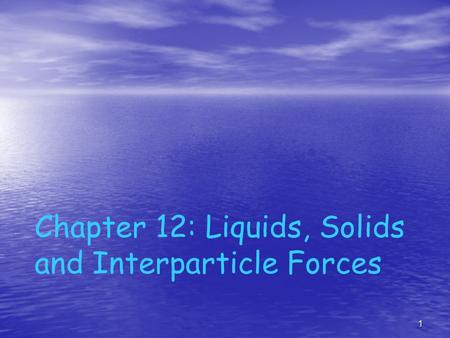 1 Chapter 12: Liquids, Solids and Interparticle Forces.