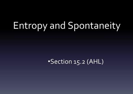 Entropy and Spontaneity Section 15.2 (AHL). Introduction Entropy can be regarded as a measure of the disorder or dispersal of energy in a system It measures.
