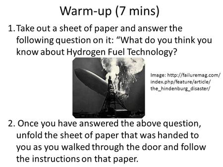 "Warm-up (7 mins) 1.Take out a sheet of paper and answer the following question on it: ""What do you think you know about Hydrogen Fuel Technology? 2. Once."