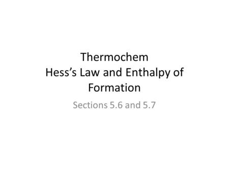 Thermochem Hess's Law and Enthalpy of Formation Sections 5.6 and 5.7.