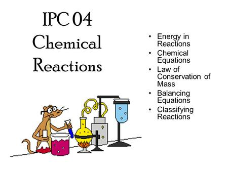 IPC 04 Chemical Reactions Energy in Reactions Chemical Equations Law of Conservation of Mass Balancing Equations Classifying Reactions.