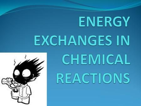 ENERGY EXCHANGES IN CHEMICAL REACTIONS