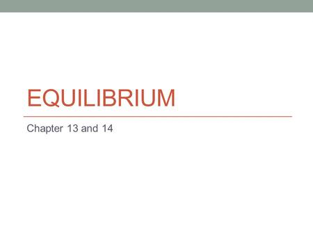 EQUILIBRIUM Chapter 13 and 14. Homework Chapter 13 pg 628 1-71 odd Chapter 14 pg 688 11-87 odd 2.
