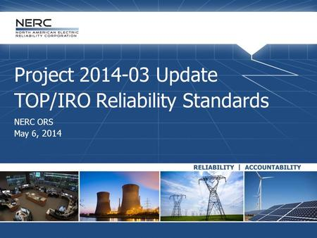 Project 2014-03 Update TOP/IRO Reliability Standards NERC ORS May 6, 2014.