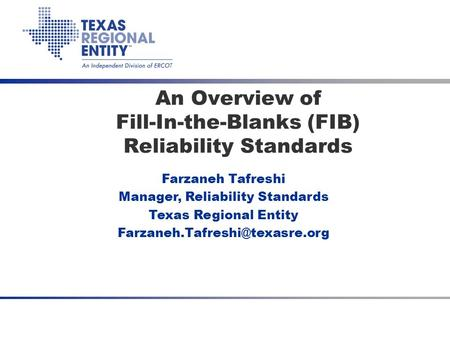 3.25.2008 RSC An Overview of Fill-In-the-Blanks (FIB) Reliability Standards Farzaneh Tafreshi Manager, Reliability Standards Texas Regional Entity