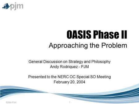 ©2004 PJM 1 OASIS Phase II Approaching the Problem General Discussion on Strategy and Philosophy Andy Rodriquez - PJM Presented to the NERC OC Special.
