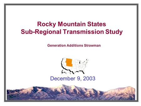 Rocky Mountain States Sub-Regional Transmission Study December 9, 2003 Generation Additions Strawman.