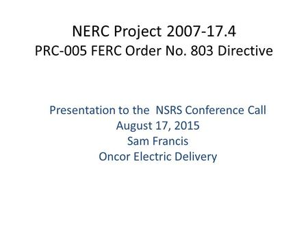 NERC Project 2007-17.4 PRC-005 FERC Order No. 803 Directive ​ Presentation to the NSRS Conference Call August 17, 2015 Sam Francis Oncor Electric Delivery.