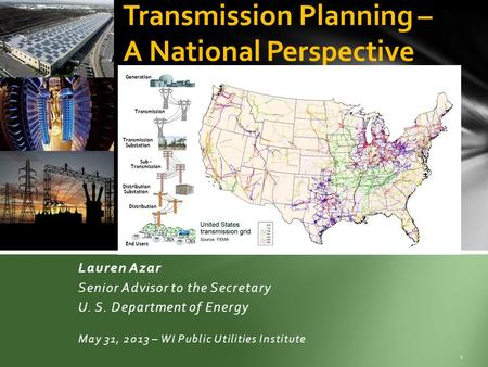 Lauren Azar Senior Advisor to the Secretary U. S. Department of Energy May 31, 2013 – WI Public Utilities Institute 1 Transmission Planning – A National.