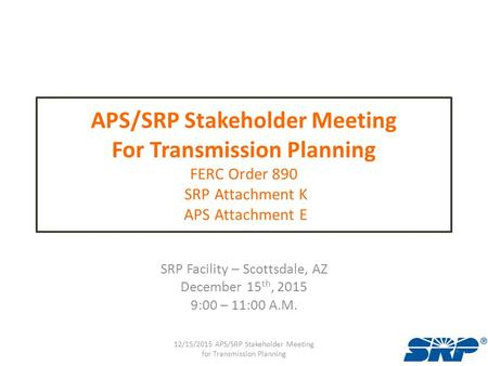 APS/SRP Stakeholder Meeting For Transmission Planning FERC Order 890 SRP Attachment K APS Attachment E SRP Facility – Scottsdale, AZ December 15 th, 2015.