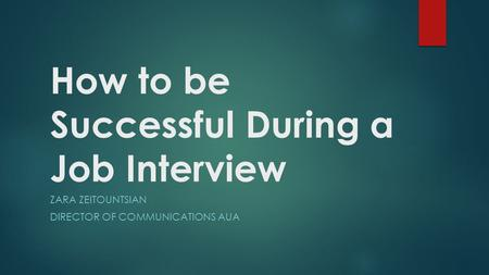 How to be Successful During a Job Interview ZARA ZEITOUNTSIAN DIRECTOR OF COMMUNICATIONS AUA.