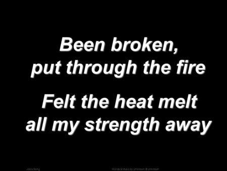 Words & Music by Unknown; © UnknownJob's Song Been broken, put through the fire Been broken, put through the fire Felt the heat melt all my strength away.