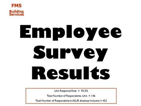 FMS Building Services Employee Survey Results Unit Response Rate = 92.5% Total Number of Respondents- Unit = 146 Total Number of Respondents in ASUR database.
