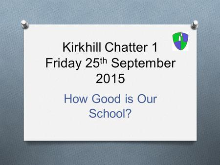 Kirkhill Chatter 1 Friday 25 th September 2015 How Good is Our School?