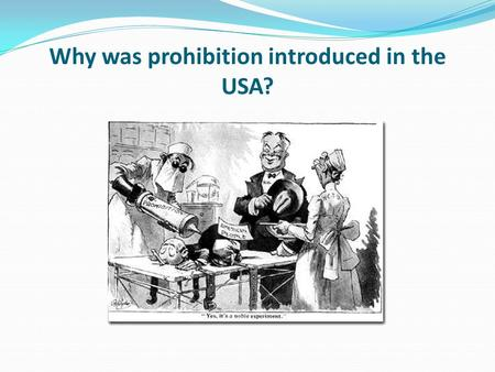 Why was prohibition introduced in the USA?. Learning objective – to understand the reasons why America introduced prohibition. I can describe the different.