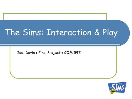 The Sims: Interaction & Play Jodi Davis  Final Project  COM 597.