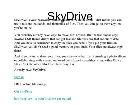 SkyDrive SkyDrive is your password-protected hard drive in the cloud. That means you can use it to store thousands and thousands of files. Then you can.