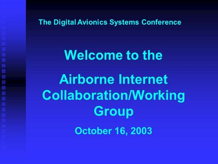 Welcome to the Airborne Internet Collaboration/Working Group October 16, 2003 The Digital Avionics Systems Conference.