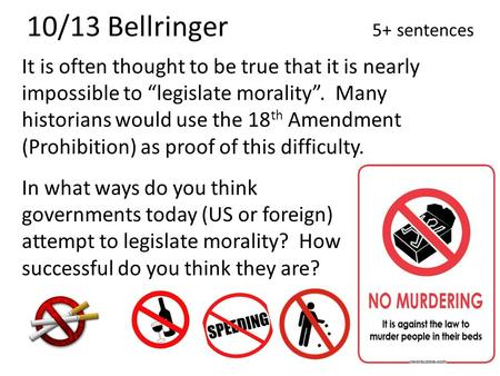 "10/13 Bellringer 5+ sentences It is often thought to be true that it is nearly impossible to ""legislate morality"". Many historians would use the 18 th."