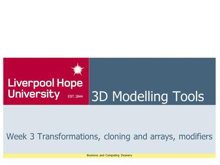 Business and Computing Deanery 3D Modelling Tools Week 3 Transformations, cloning and arrays, modifiers.