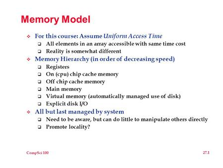 CompSci 100 27.1 Memory Model  For this course: Assume Uniform Access Time  All elements in an array accessible with same time cost  Reality is somewhat.