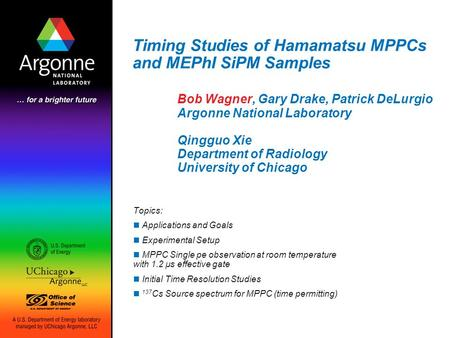 Timing Studies of Hamamatsu MPPCs and MEPhI SiPM Samples Bob Wagner, Gary Drake, Patrick DeLurgio Argonne National Laboratory Qingguo Xie Department of.