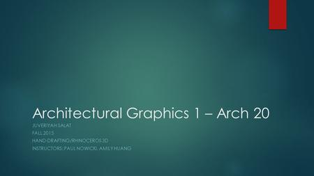 Architectural Graphics 1 – Arch 20 JUVERIYAH SALAT FALL 2015 HAND-DRAFTING/RHINOCEROS 3D INSTRUCTORS: PAUL NOWICKI, AMILY HUANG.