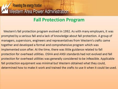 Fall Protection Program Western's fall protection program evolved in 1992. As with many employers, it was prompted by a serious fall and a lack of knowledge.