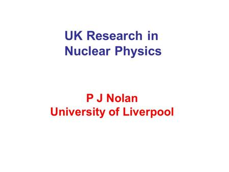 UK Research in Nuclear Physics P J Nolan University of Liverpool.