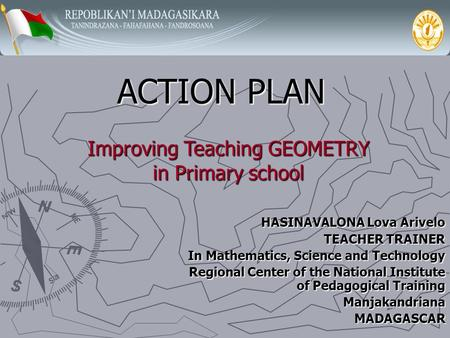 ACTION PLAN HASINAVALONA Lova Arivelo TEACHER TRAINER In Mathematics, Science and Technology Regional Center of the National Institute of Pedagogical.