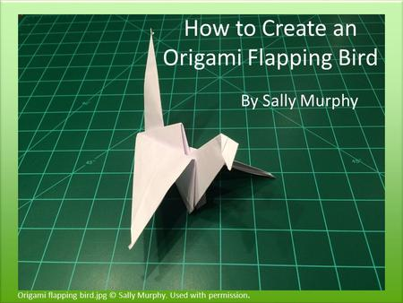 How to Create an Origami Flapping Bird By Sally Murphy Origami flapping bird.jpg © Sally Murphy. Used with permission.