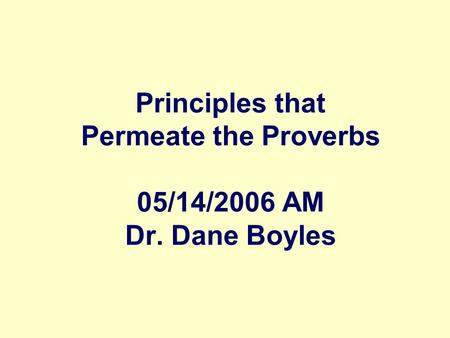Principles that Permeate the Proverbs 05/14/2006 AM Dr. Dane Boyles.