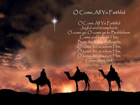 O Come, All Ye Faithful O Come All Ye Faithful Joyful and triumphant, O come ye, O come ye to Bethlehem. Come and behold Him, Born the King of Angels;