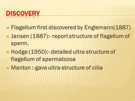 Flagellum first discovered by Englemann(1887)  Jansen (1887):- report structure of flagellum of sperm.  Hodge (1950):- detailed ultra structure of.