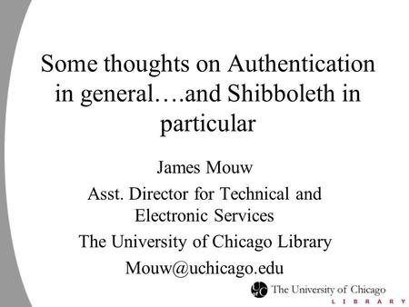 Some thoughts on Authentication in general….and Shibboleth in particular James Mouw Asst. Director for Technical and Electronic Services The University.