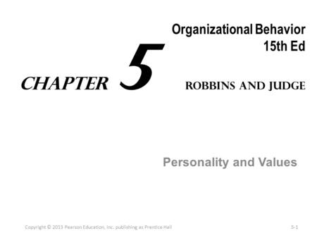 Organizational Behavior 15th Ed Personality and Values Copyright © 2013 Pearson Education, Inc. publishing as Prentice Hall5-1 Robbins and Judge Chapter.