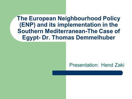 The European Neighbourhood Policy (ENP) and its implementation in the Southern Mediterranean-The Case of Egypt- Dr. Thomas Demmelhuber Presentation: Hend.