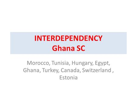 INTERDEPENDENCY Ghana SC Morocco, Tunisia, Hungary, Egypt, Ghana, Turkey, Canada, Switzerland, Estonia.