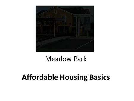 Meadow Park Affordable Housing Basics. AFFORDABLE HOUSING DEFINITION  Household pays no more than 30% of its total household income for: Rent and utilities;