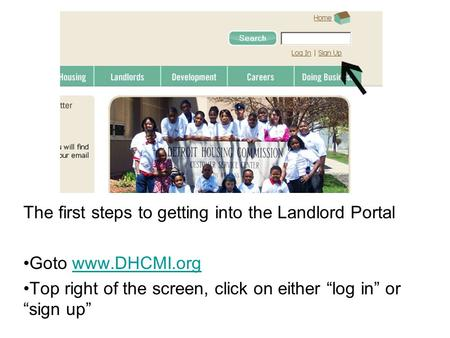 "The first steps to getting into the Landlord Portal Goto www.DHCMI.orgwww.DHCMI.org Top right of the screen, click on either ""log in"" or ""sign up"""