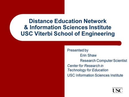 Distance Education Network & Information Sciences Institute USC Viterbi School of Engineering Presented by Erin Shaw Research Computer Scientist Center.