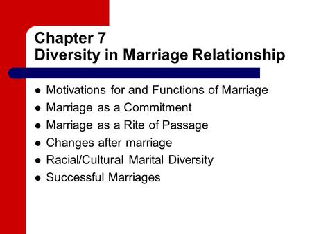Chapter 7 Diversity in Marriage Relationship Motivations for and Functions of Marriage Marriage as a Commitment Marriage as a Rite of Passage Changes after.
