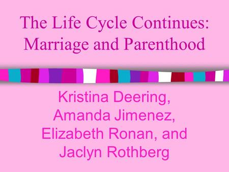 The Life Cycle Continues: Marriage and Parenthood Kristina Deering, Amanda Jimenez, Elizabeth Ronan, and Jaclyn Rothberg.