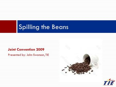 Joint Convention 2009 Presented by: John Swanson, TIE Spilling the Beans.