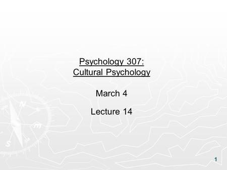 1 Psychology 307: Cultural Psychology March 4 Lecture 14.