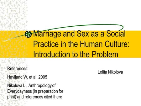 Marriage and Sex as a Social Practice in the Human Culture: Introduction to the Problem Lolita Nikolova References: Haviland W. et al. 2005 Nikolova L.,